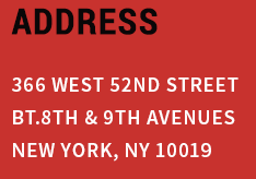 ADDRESS 366 WEST 52nd STREET Bt.8th & 9th AVENUES NEW YORK, NY 10019