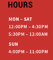 HOURS mon – sat 12:00pm – 4:30pm 5:30pm – 12:00AM SUN 4:00pm – 11:00pm